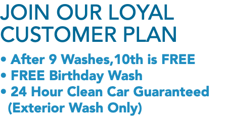Join Our Loyal Customer Plan • After 9 Washes,10th is FREE • FREE Birthday Wash • 24 Hour Clean Car Guaranteed
