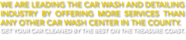 We are leading the car wash and detailing industry by offering more services than any other car wash center in the county. Get your car cleaned by the best on the Treasure Coast.
