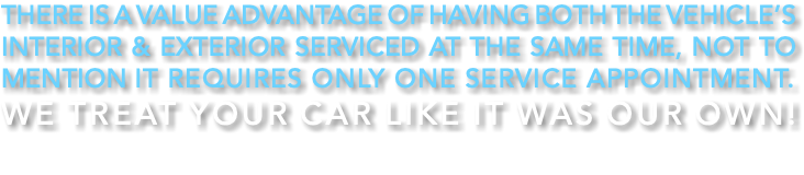 there is a value advantage of having both the vehicle's interior & exterior serviced at the same time, not to mention it requires only one service appointment. WE TREAT YOUR CAR LIKE IT WAS OUR OWN!