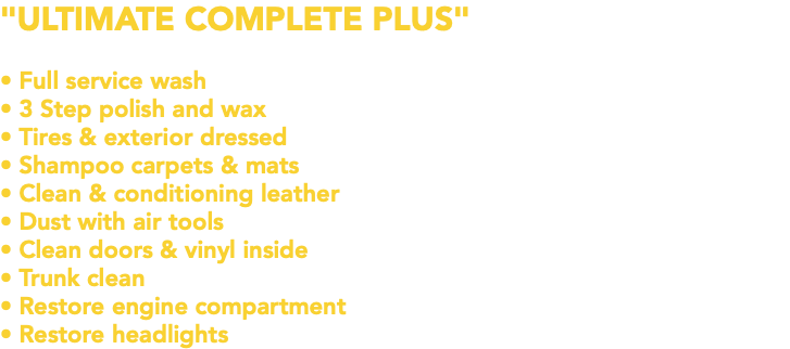 """ULTIMATE COMPLETE PLUS"" • Full service wash • 3 Step polish and wax • Tires & exterior dressed • Shampoo carpets & mats • Clean & conditioning leather • Dust with air tools • Clean doors & vinyl inside • Trunk clean • Restore engine compartment • Restore headlights"