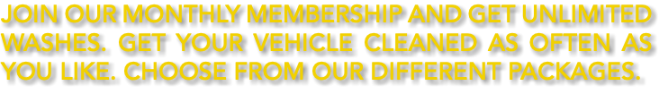Join Our Monthly Membership and get UNLIMITED WASHES. Get your vehicle cleaned as often as you like. Choose from our different packages.
